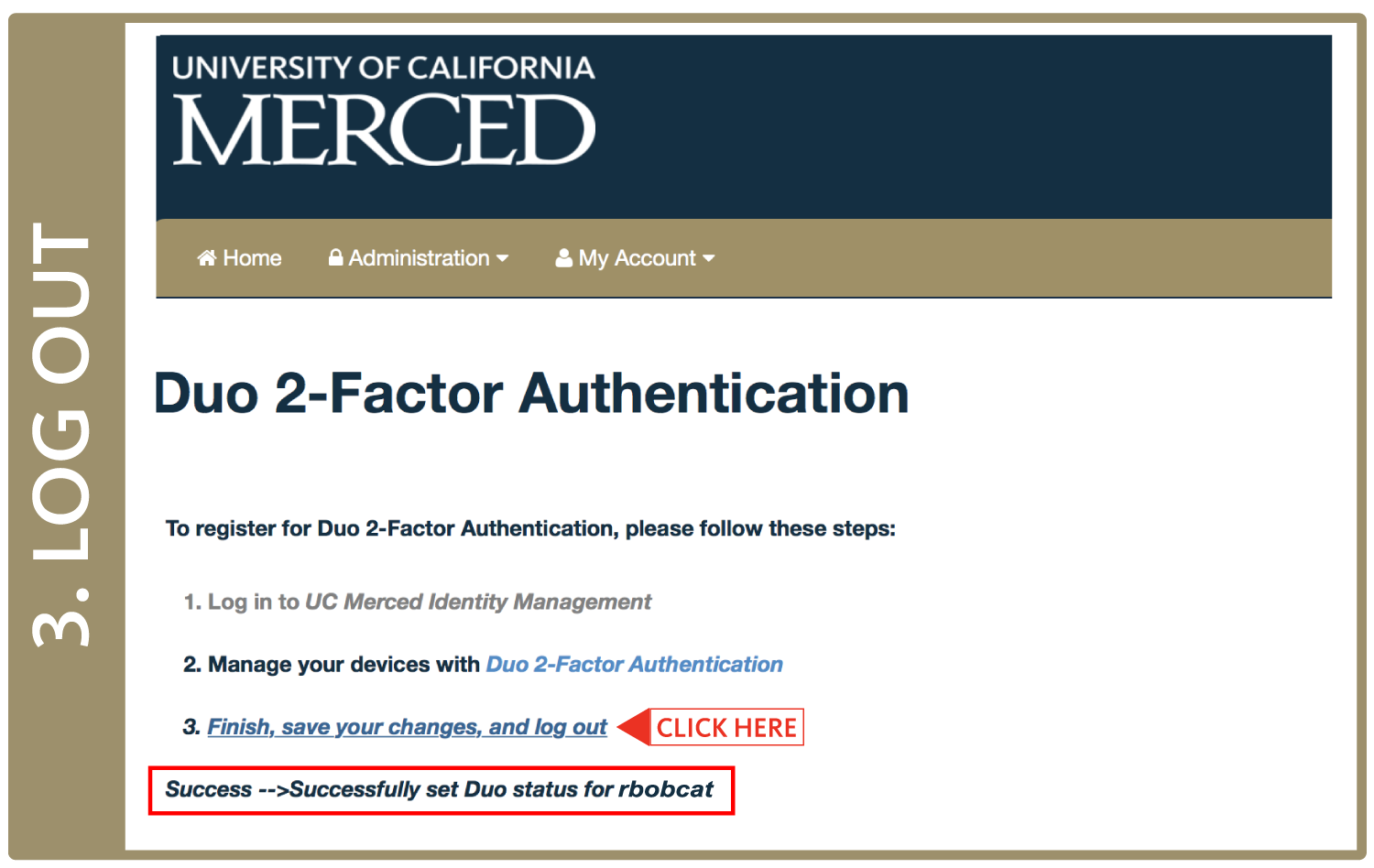 "Return to the original UC Merced 2-Factor Authentication Enrollment page and click on Finish, Save Your Changes, and Log Out. When you see a ""Succss"" message flash on the screen as pictured below, you have successfully completed your enrollment in 2-Factor Authentication!"
